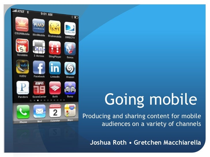 Going mobile<br />Producing and sharing content for mobile audiences on a variety of channels<br /> Joshua Roth • Gretchen...