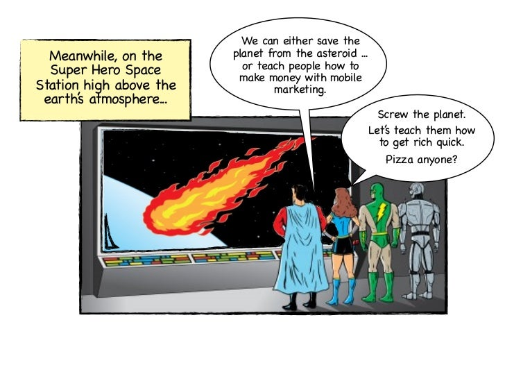 We can either save the  Meanwhile, on the      planet from the asteroid ...  Super Hero Space         or teach people how ...