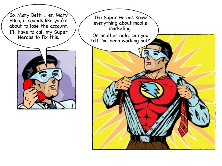 So, Mary Beth ... er, Mary      The Super Heroes knowEllen, it sounds like you're    everything about mobileabout to lose ...