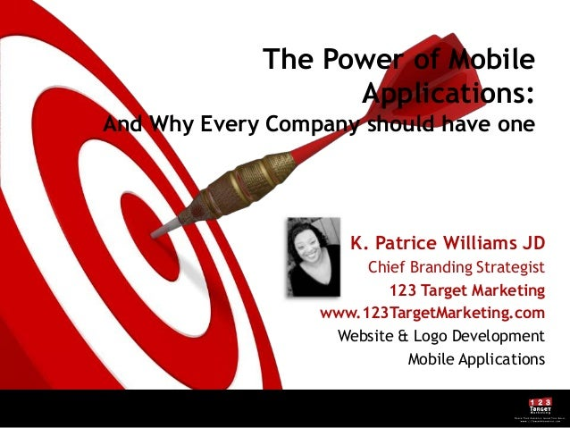 The Power of MobileApplications:And Why Every Company should have oneK. Patrice Williams JDChief Branding Strategist123 Ta...
