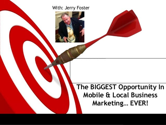 The BIGGEST Opportunity InMobile & Local BusinessMarketing… EVER!With: Jerry Foster