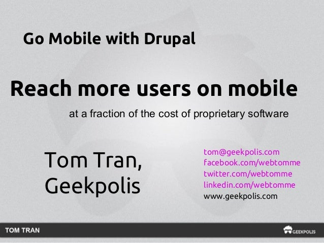 Go Mobile with Drupal  Reach more users on mobile at a fraction of the cost of proprietary software  Tom Tran, Geekpolis  ...