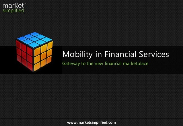 www.marketsimplified.com Mobility in Financial Services Gateway to the new financial marketplace