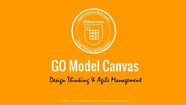 Design Thinking & Agile Management XELLECT   Tomasz Krzemiński © 2014 www.gomodelcanvas.pl