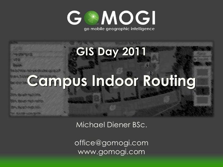 GIS Day 2011Campus Indoor Routing      Michael Diener BSc.     office@gomogi.com      www.gomogi.com