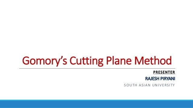 Gomory's Cutting Plane Method PRESENTER RAJESH PIRYANI SOUTH ASIAN UNIVERSITY