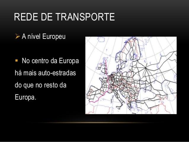 REDE DE TRANSPORTE  A nível Europeu  No centro da Europa há mais auto-estradas do que no resto da Europa.