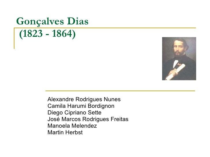 Gonçalves Dias   (1823 - 1864) Alexandre Rodrigues Nunes Camila Harumi Bordignon Diego Cipriano Sette José Marcos Rodrigue...