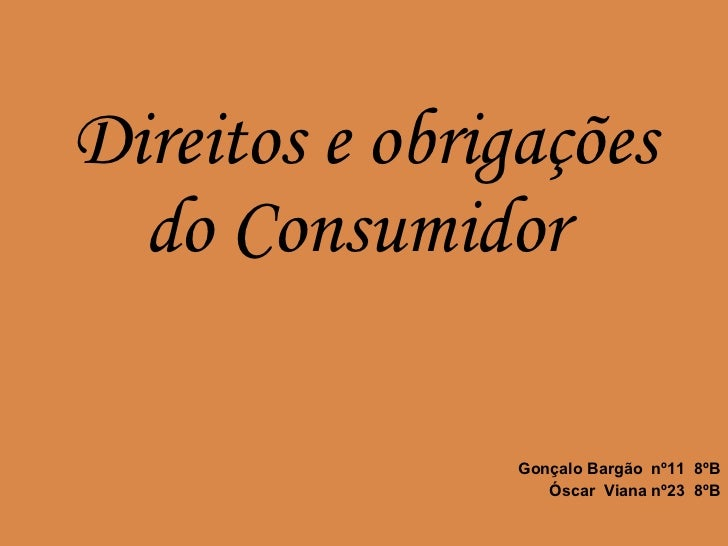Gonçalo Bargão  nº11  8ºB Óscar  Viana nº23  8ºB Direitos e obrigações do Consumidor