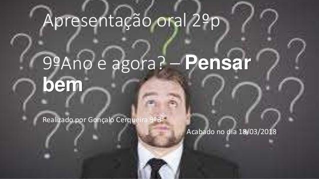 Apresentação oral 2ºp 9ºAno e agora? – Pensar bem Realizado por Gonçalo Cerqueira 9ºB Acabado no dia 18/03/2018