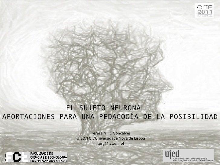 EL SUJETO NEURONAL:  APORTACIONES PARA UNA PEDAGOGÍA DE LA POSIBILIDAD Teresa N. R. Gonçalves UIED/FCT/Universidade Nova d...