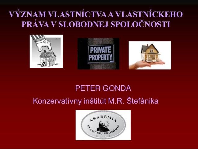 VÝZNAM VLASTNÍCTVAA VLASTNÍCKEHO PRÁVA V SLOBODNEJ SPOLOČNOSTI PETER GONDA Konzervatívny inštitút M.R. Štefánika