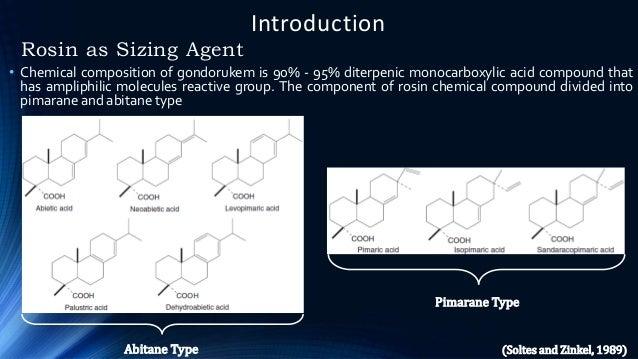 Introduction Rosin as Sizing Agent Pimarane Type Abitane Type • Chemical composition of gondorukem is 90% - 95% diterpenic...