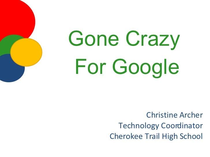 Gone Crazy  For Google <ul><li>Christine Archer </li></ul><ul><li>Technology Coordinator </li></ul><ul><li>Cherokee Trail ...