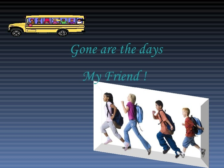 Gone are the days My Friend !
