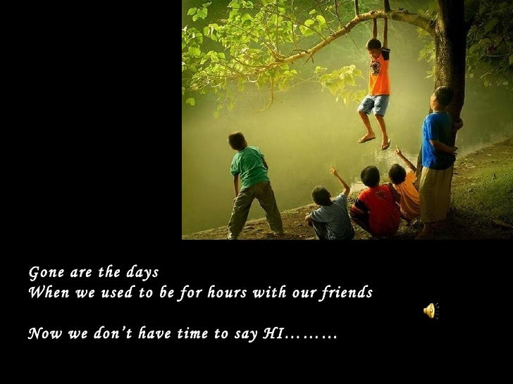 Gone are the days When we used to be for hours with our friends Now we don't have time to say HI………