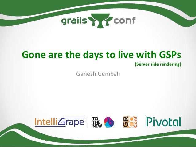 Gone are the days to live with GSPs (Server side rendering)  Ganesh Gembali