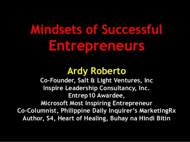 Mindsets of Successful Entrepreneurs Ardy Roberto Co-Founder, Salt & Light Ventures, Inc Inspire Leadership Consultancy, I...
