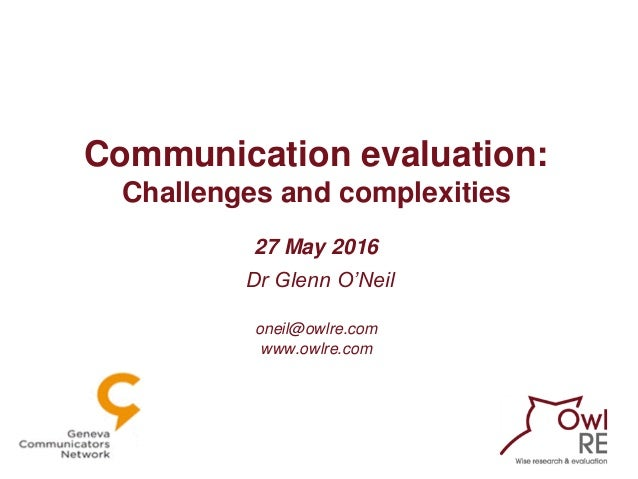 Communication evaluation: Challenges and complexities 27 May 2016 Dr Glenn O'Neil oneil@owlre.com www.owlre.com