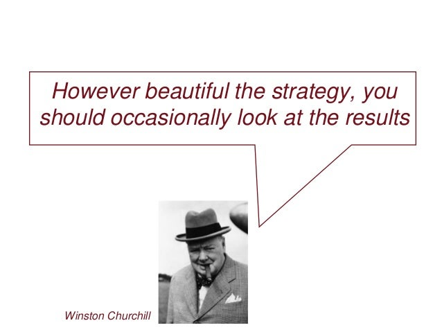 However beautiful the strategy, you should occasionally look at the results Winston Churchill
