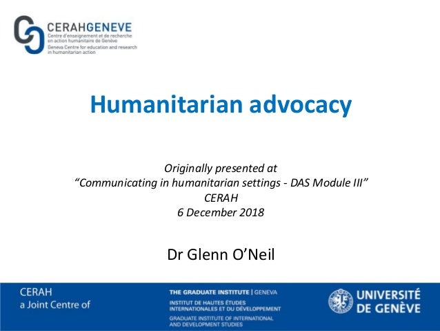 "Humanitarian advocacy Originally presented at ""Communicating in humanitarian settings - DAS Module III"" CERAH 6 December 2..."