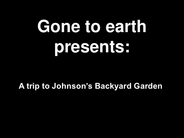 Gone to earth presents:<br />A trip to Johnson's Backyard Garden<br />