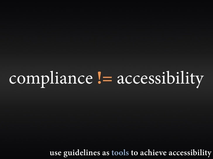 compliance != accessibility        use guidelines as tools to achieve accessibility