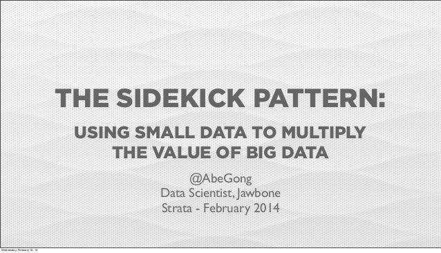 THE SIDEKICK PATTERN: USING SMALL DATA TO MULTIPLY THE VALUE OF BIG DATA @AbeGong Data Scientist, Jawbone Strata - Februar...