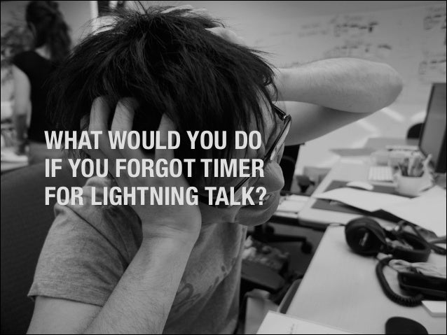 WHAT WOULD YOU DO IF YOU FORGOT TIMER FOR LIGHTNING TALK?