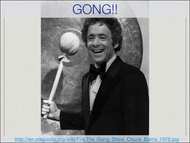 http://en.wikipedia.org/wiki/File:The_Gong_Show_Chuck_Barris_1976.jpg GONG!!
