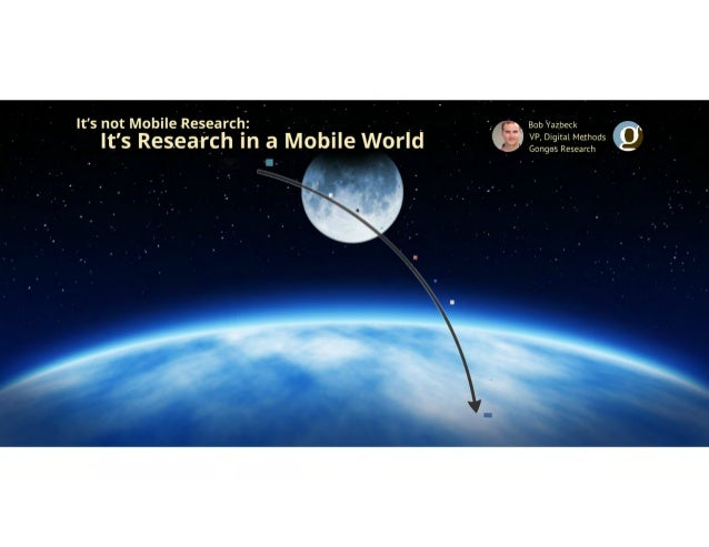 It's Not Mobile Research, It's Research In a Mobile World by Bob Yazbeck of Gongos Research - Presented at the Insight Inn...