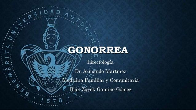 GONORREA Infectología Dr. Armando Martínez Medicina Familiar y Comunitaria Ilian Zayek Gamino Gómez