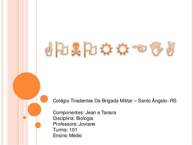 Colégio Tiradentes Da Brigada Militar – Santo Ângelo- RSComponentes: Jean e TanaraDisciplina: BiologiaProfessora: JovianeT...