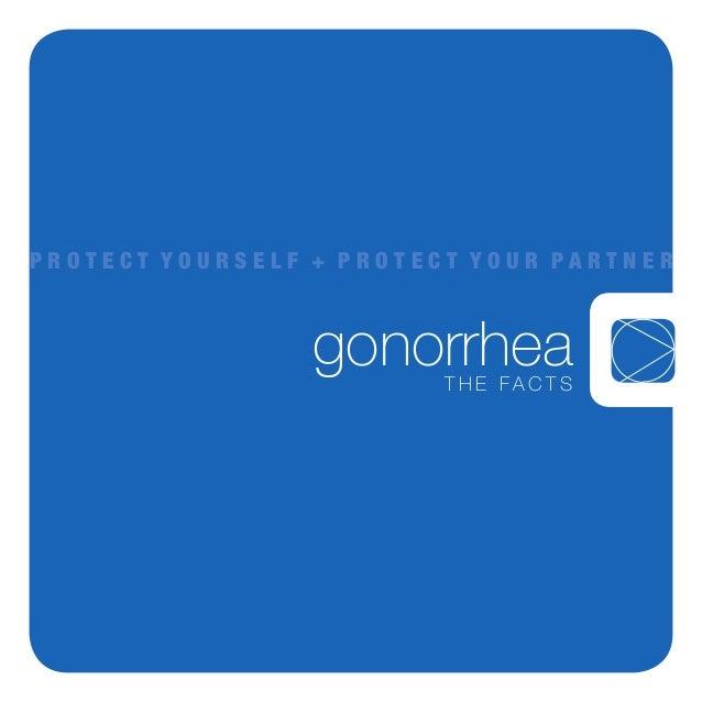 gonorrheaT h e F a c T s P r o t e c t Y o u r s e l f + P r o t e c t Y o u r P a r t n e r