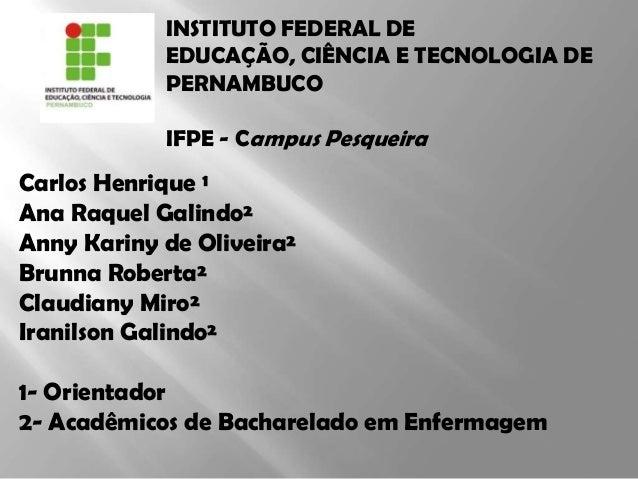 INSTITUTO FEDERAL DE EDUCAÇÃO, CIÊNCIA E TECNOLOGIA DE PERNAMBUCO IFPE - Campus Pesqueira  Carlos Henrique ¹ Ana Raquel Ga...