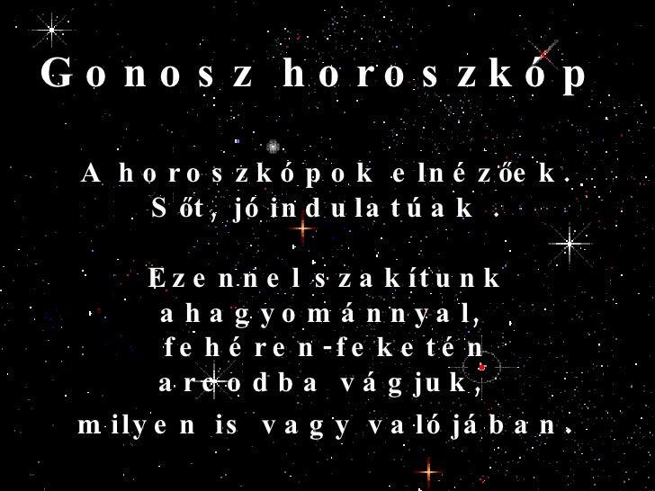 A horoszkópok elnézőek.  Sőt, jóindulatúak . Ezennel szakítunk ahagyománnyal,  fehéren-feketén arcodba vágjuk,  milyen is ...