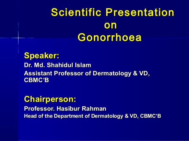 Scientific Presentation on Gonorrhoea Speaker: Dr. Md. Shahidul Islam Assistant Professor of Dermatology & VD, CBMC'B  Cha...