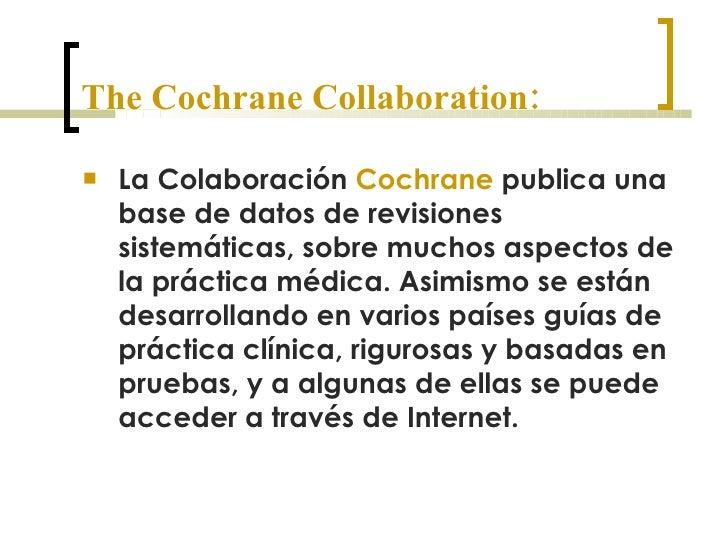 The Cochrane Collaboration: <ul><li>La Colaboración  Cochrane  publica una base de datos de revisiones sistemáticas, sobre...