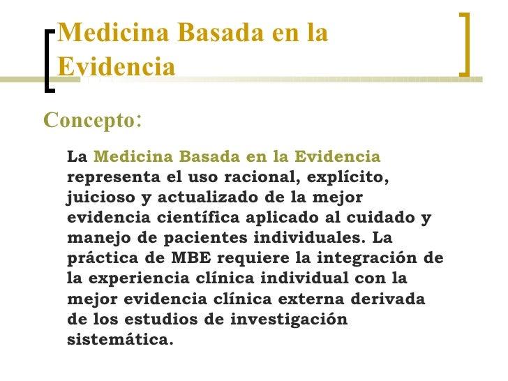 Medicina Basada en la  Evidencia Concepto: La  Medicina Basada en la Evidencia  representa el uso racional, explícito, jui...