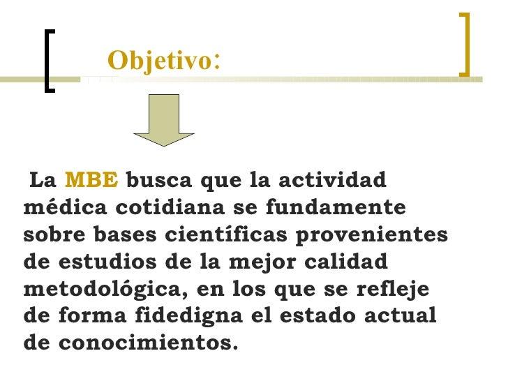 Objetivo: La  MBE  busca que la actividad médica cotidiana se fundamente sobre bases científicas provenientes de estudios ...