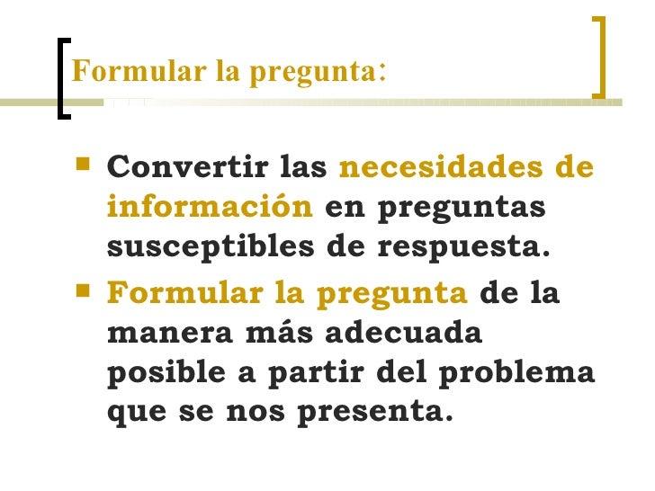 Formular la pregunta: <ul><li>Convertir las  necesidades de información  en preguntas susceptibles de respuesta.  </li></u...