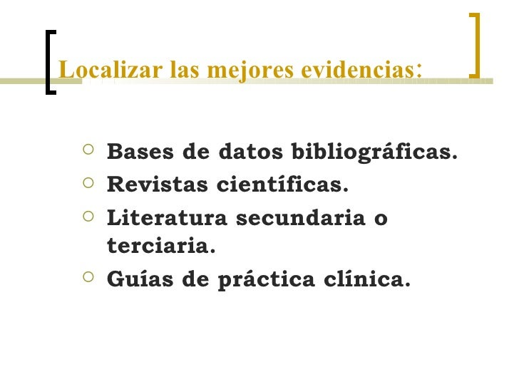 Localizar las mejores evidencias: <ul><ul><li>Bases de datos bibliográficas.  </li></ul></ul><ul><ul><li>Revistas científi...