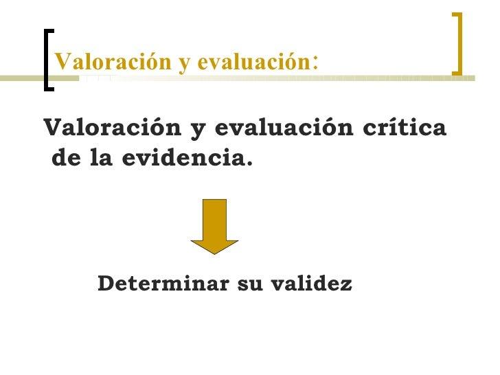 Valoración y evaluación: <ul><li>Valoración y evaluación crítica  de la evidencia.  </li></ul>Determinar su validez