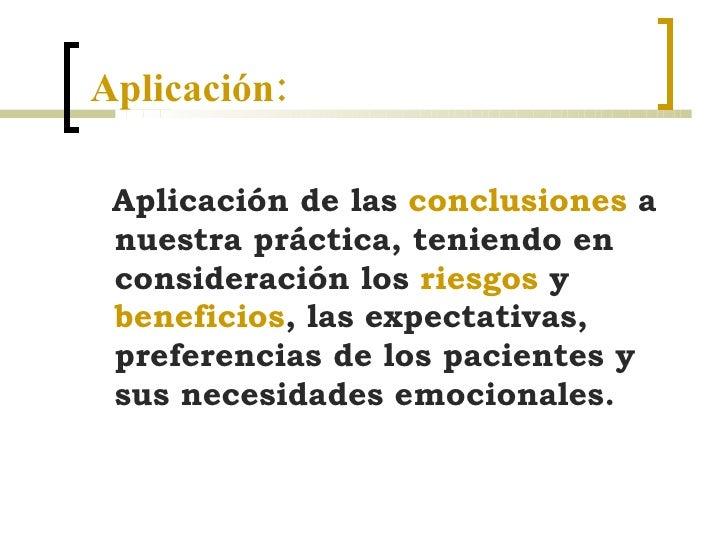 Aplicación: <ul><li>Aplicación de las  conclusiones  a nuestra práctica, teniendo en consideración los  riesgos  y  benefi...