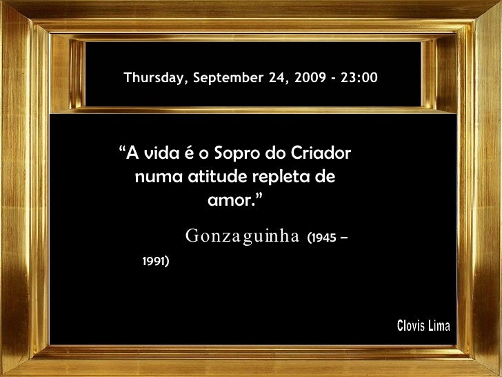 "Thursday, September 24, 2009  -  23:00 "" A vida é o Sopro do Criador numa atitude repleta de amor."" Gonzaguinha  (1945 – 1..."