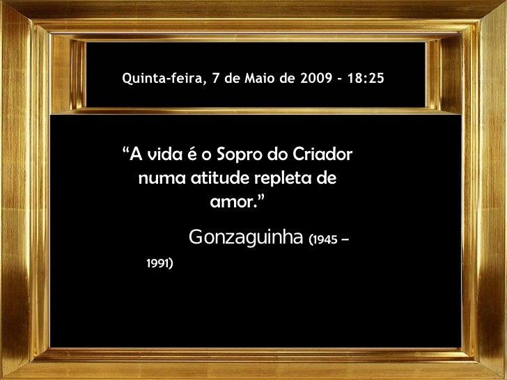 """Quarta-feira, 10 de Junho de 2009  -  00:05 """" A vida é o Sopro do Criador numa atitude repleta de amor."""" Gonzaguinha  (194..."""