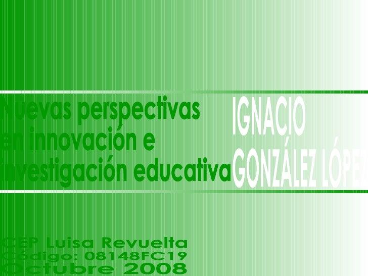 IGNACIO GONZÁLEZ LÓPEZ Nuevas perspectivas en innovación e investigación educativa CEP Luisa Revuelta Código: 08148FC19 Oc...