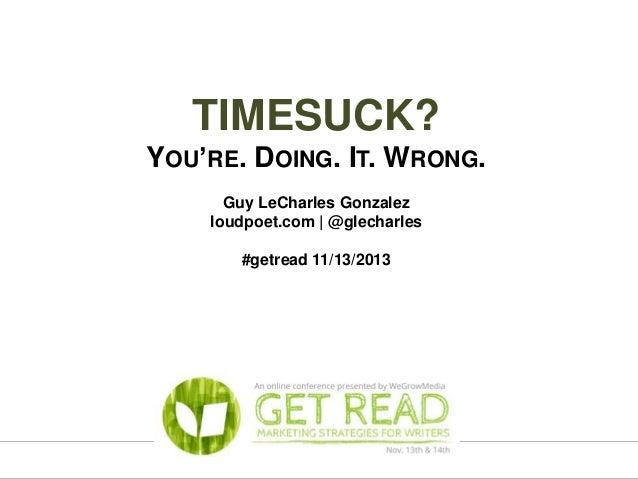TIMESUCK? YOU'RE. DOING. IT. WRONG. Guy LeCharles Gonzalez loudpoet.com | @glecharles #getread 11/13/2013