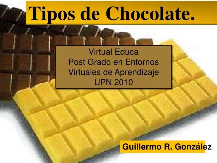 Tipos de Chocolate.<br />Virtual Educa<br />Post Grado en EntornosVirtuales de Aprendizaje<br />UPN 2010<br />Guillermo R....