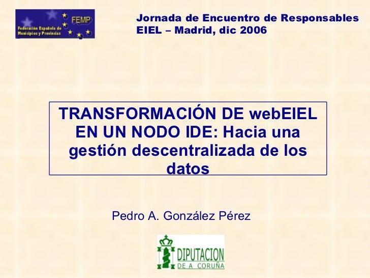 Jornada de Encuentro de Responsables          EIEL – Madrid, dic 2006TRANSFORMACIÓN DE webEIEL  EN UN NODO IDE: Hacia una ...